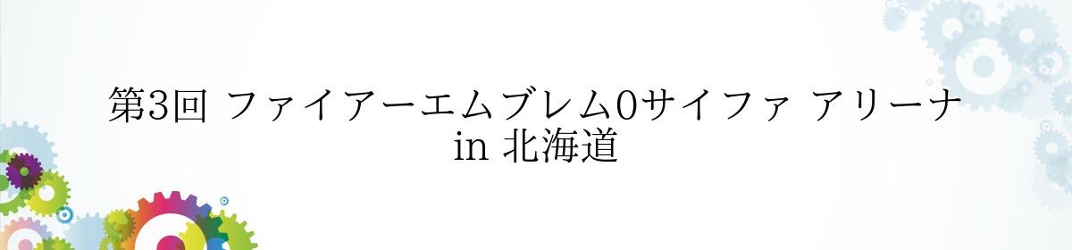 第3回 ファイアーエムブレム0サイファ アリーナ in 北海道