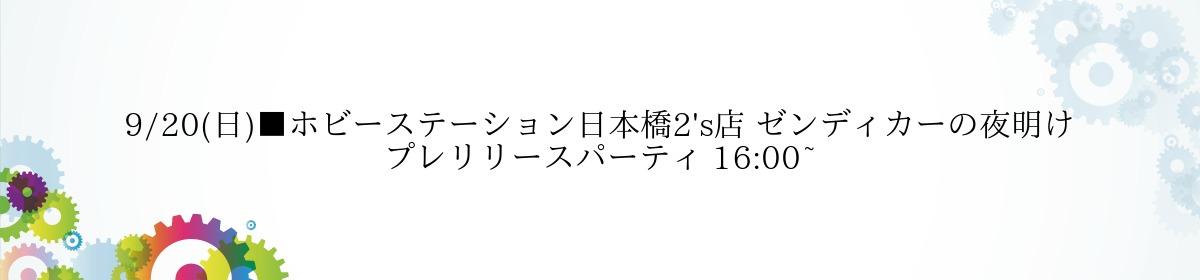 9/20(日)■ホビーステーション日本橋2's店 ゼンディカーの夜明け プレリリースパーティ 16:00~