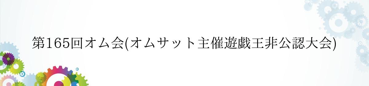 第165回オム会(オムサット主催遊戯王非公認大会)