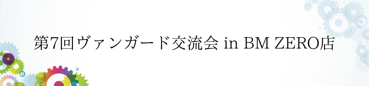 第7回ヴァンガード交流会 in BM ZERO店