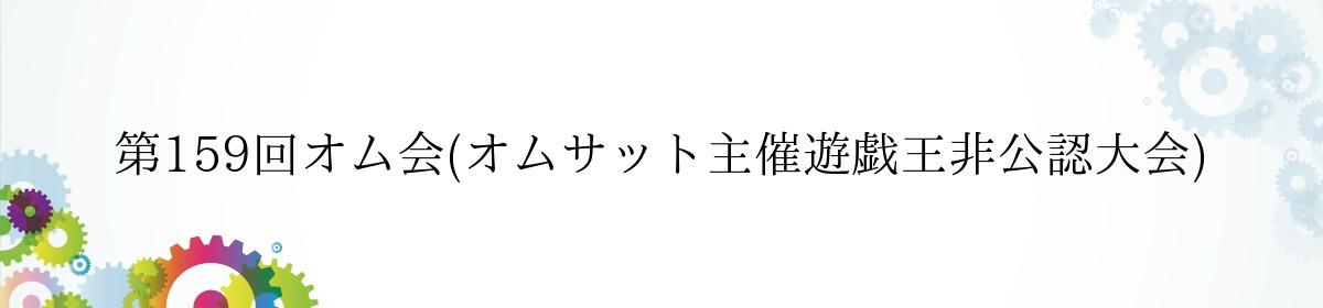 第159回オム会(オムサット主催遊戯王非公認大会)