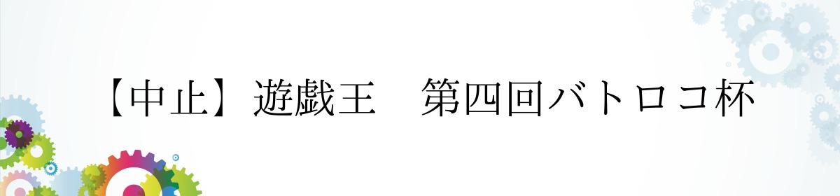 【中止】遊戯王 第四回バトロコ杯
