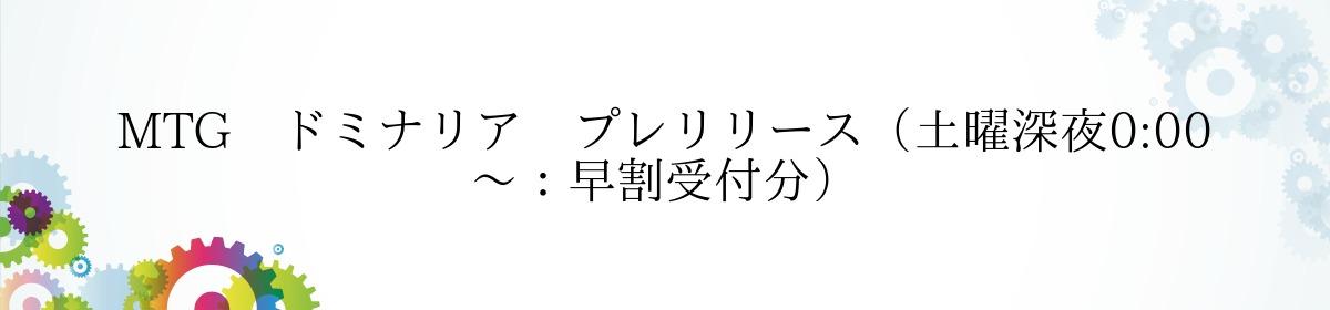 MTG ドミナリア プレリリース(土曜深夜0:00~:早割受付分)
