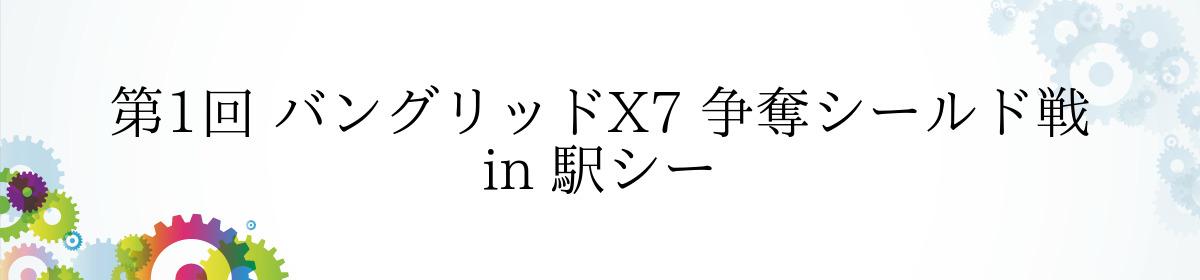 第1回 バングリッドX7 争奪シールド戦 in 駅シー