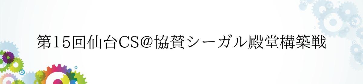 第15回仙台CS@協賛シーガル殿堂構築戦