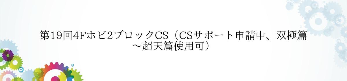第19回4Fホビ2ブロックCS(CSサポート申請中、双極篇~超天篇使用可)