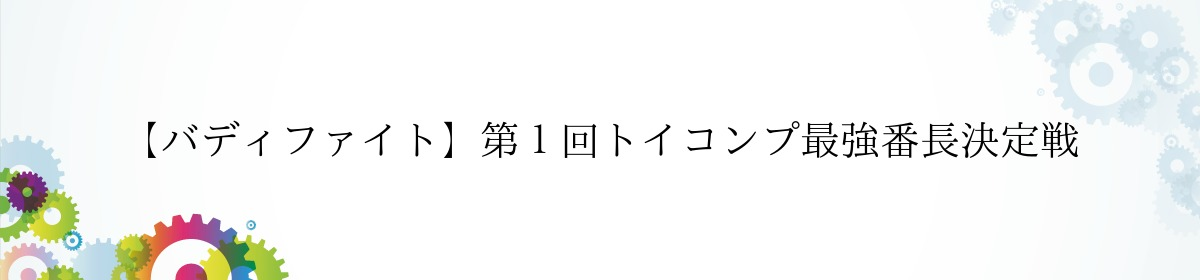 【バディファイト】第1回トイコンプ最強番長決定戦
