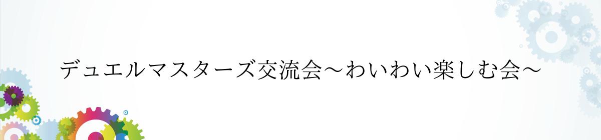 デュエルマスターズ交流会~わいわい楽しむ会~