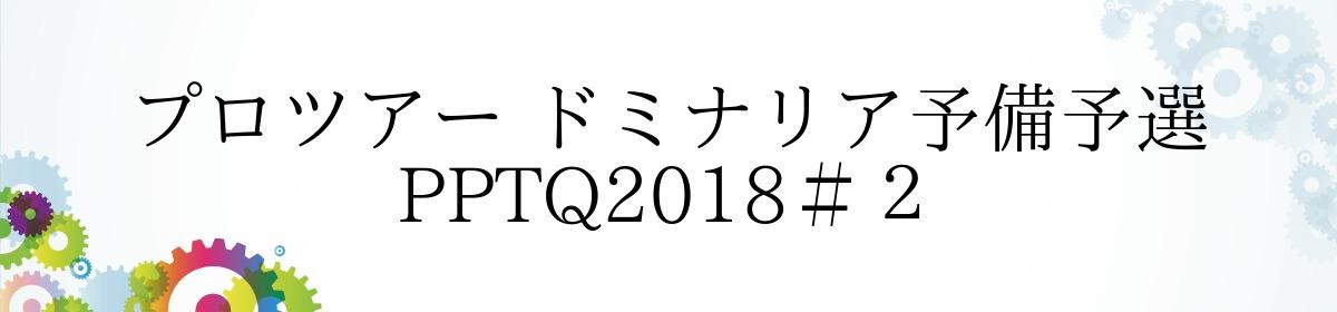 プロツアー ドミナリア予備予選 PPTQ2018#2