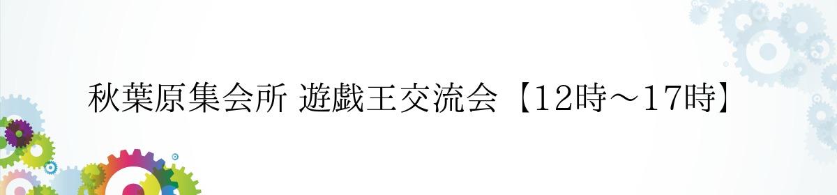 秋葉原集会所 遊戯王交流会【12時~17時】