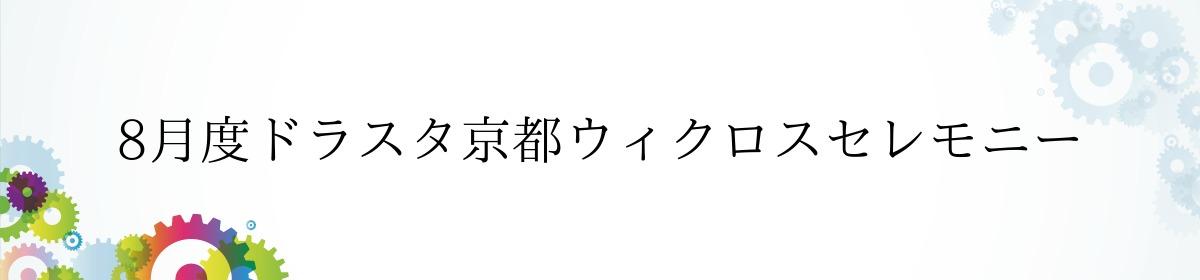 8月度ドラスタ京都ウィクロスセレモニー