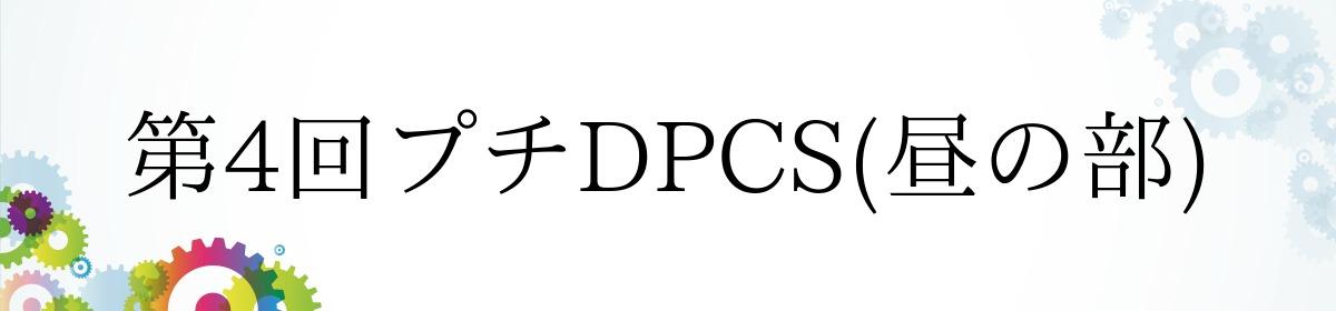 第4回プチDPCS(昼の部)