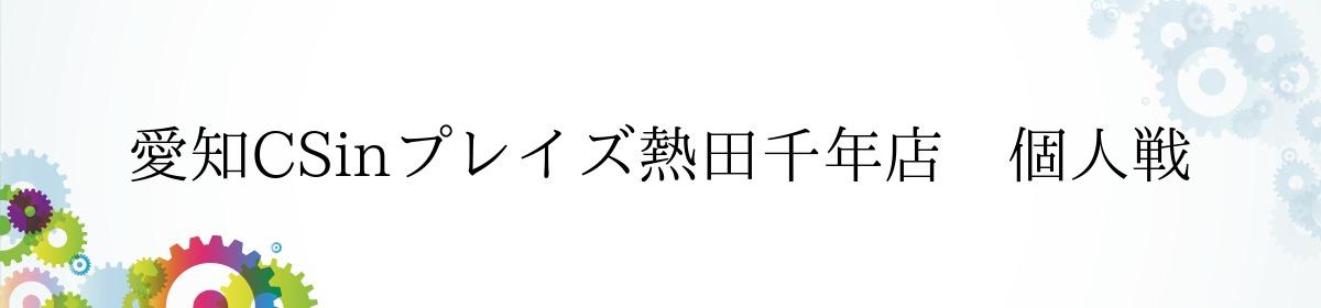 愛知CSinプレイズ熱田千年店 個人戦