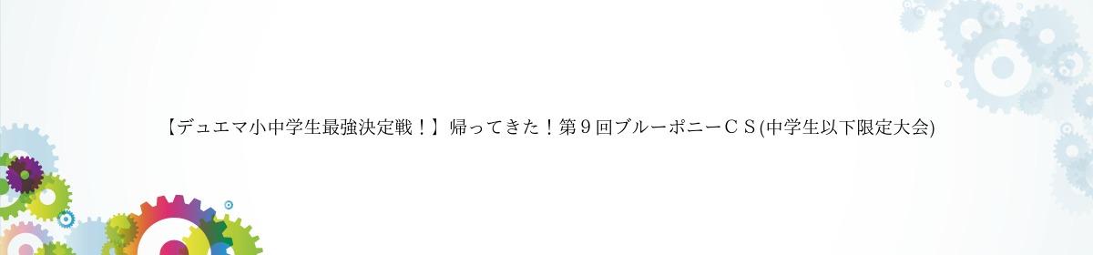 【デュエマ小中学生最強決定戦!】帰ってきた!第9回ブルーポニーCS(中学生以下限定大会)