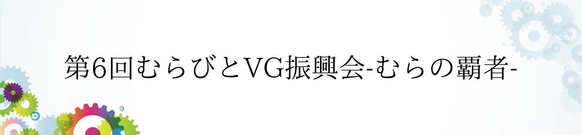 第6回むらびとVG振興会-むらの覇者-