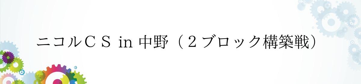 ニコルCS in 中野(2ブロック構築戦)