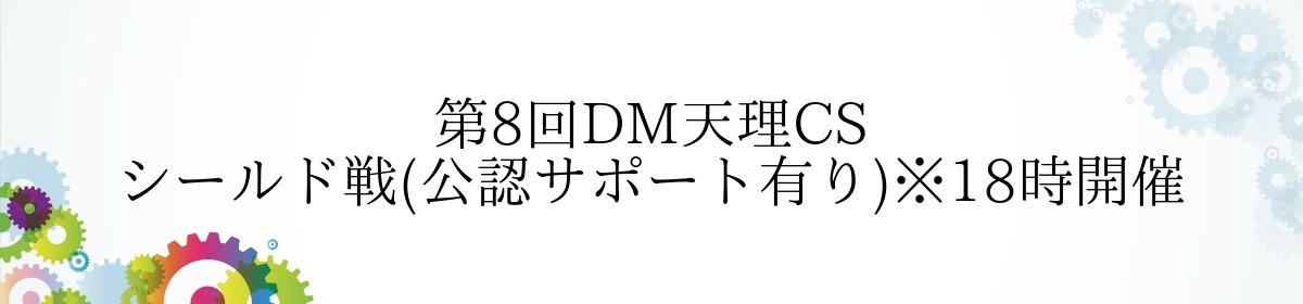 第8回DM天理CS シールド戦(公認サポート有り)※18時開催