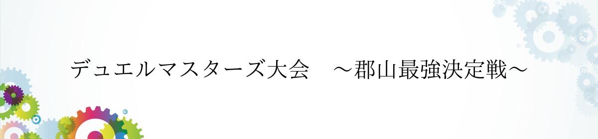 デュエルマスターズ大会 〜郡山最強決定戦〜