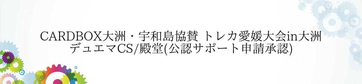 CARDBOX大洲・宇和島協賛 トレカ愛媛大会in大洲 デュエマCS/殿堂(公認サポート申請承認)