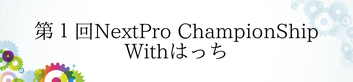 第1回NextPro ChampionShip Withはっち