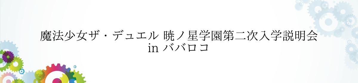 魔法少女ザ・デュエル 暁ノ星学園第二次入学説明会 in ババロコ