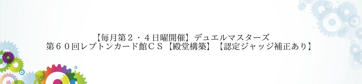 【毎月第2・4日曜開催】デュエルマスターズ 第60回レプトンカード館CS【殿堂構築】【認定ジャッジ補正あり】