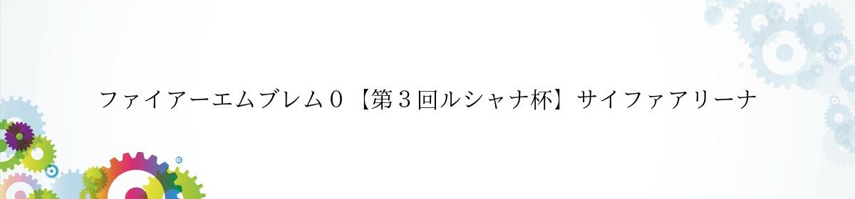 ファイアーエムブレム0【第3回ルシャナ杯】サイファアリーナ