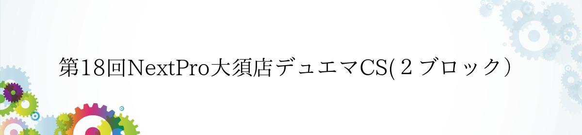 第18回NextPro大須店デュエマCS(2ブロック)