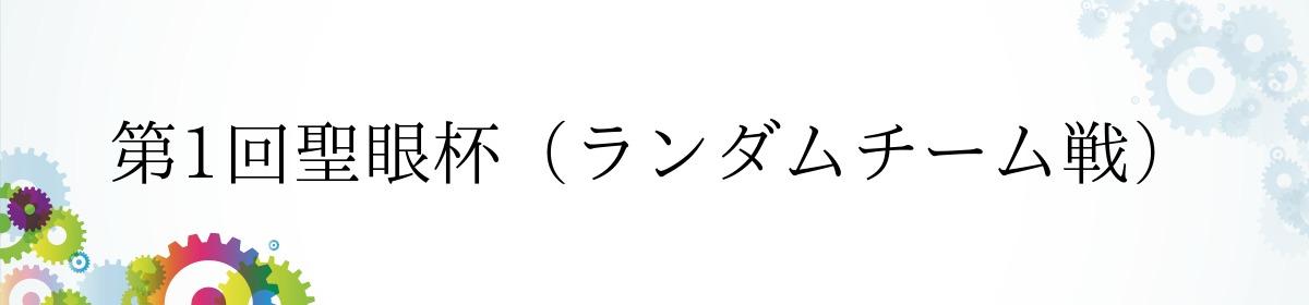 第1回聖眼杯(ランダムチーム戦)