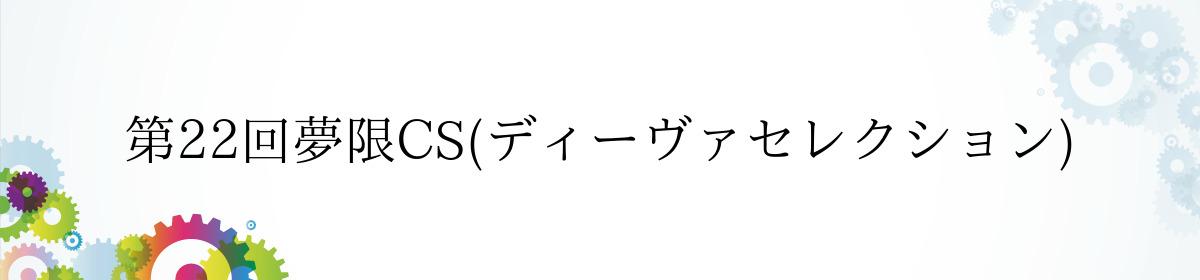 第22回夢限CS(ディーヴァセレクション)