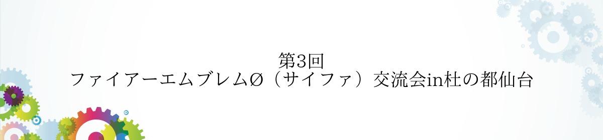 第3回 ファイアーエムブレムØ(サイファ)交流会in杜の都仙台