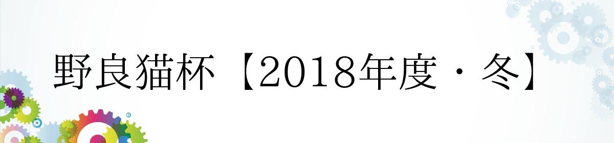 野良猫杯【2018年度・冬】