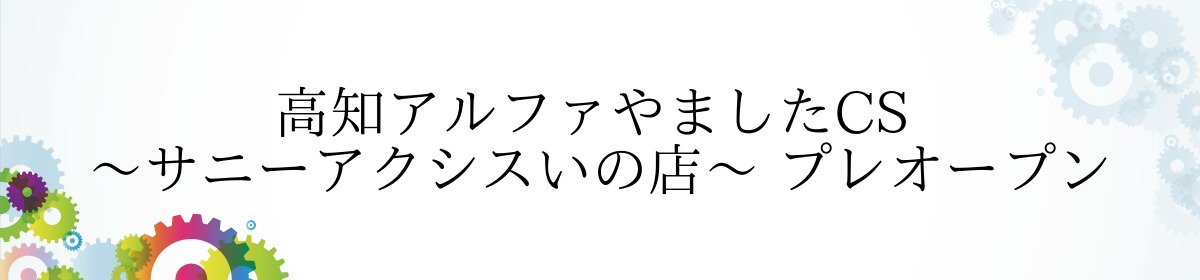 高知アルファやましたCS ~サニーアクシスいの店~ プレオープン