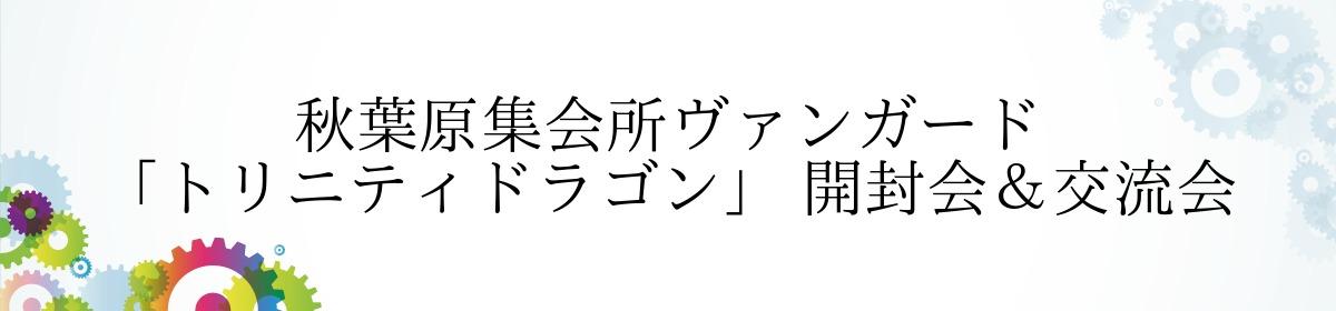 秋葉原集会所ヴァンガード「トリニティドラゴン」 開封会&交流会