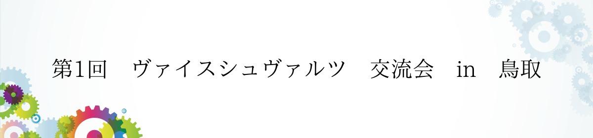 第1回 ヴァイスシュヴァルツ 交流会 in 鳥取