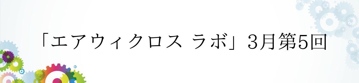 「エアウィクロス ラボ」3月第5回