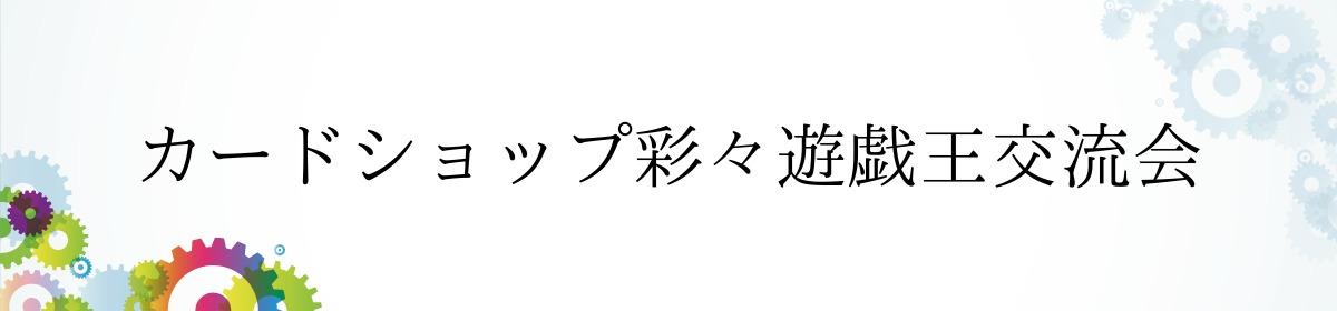 カードショップ彩々遊戯王交流会