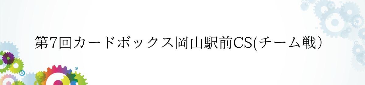 第7回カードボックス岡山駅前CS(チーム戦)