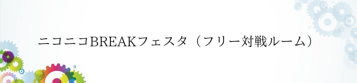 ニコニコBREAKフェスタ(フリー対戦ルーム)