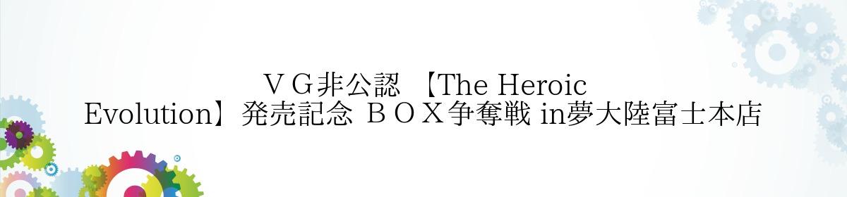 VG非公認 【The Heroic Evolution】発売記念 BOX争奪戦 in夢大陸富士本店