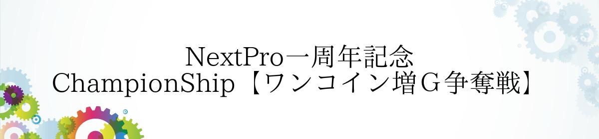 NextPro一周年記念 ChampionShip【ワンコイン増G争奪戦】