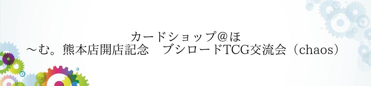 カードショップ@ほ~む。熊本店開店記念 ブシロードTCG交流会(chaos)