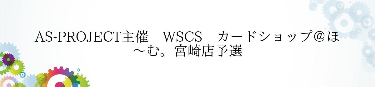 AS-PROJECT主催 WSCS カードショップ@ほ~む。宮崎店予選