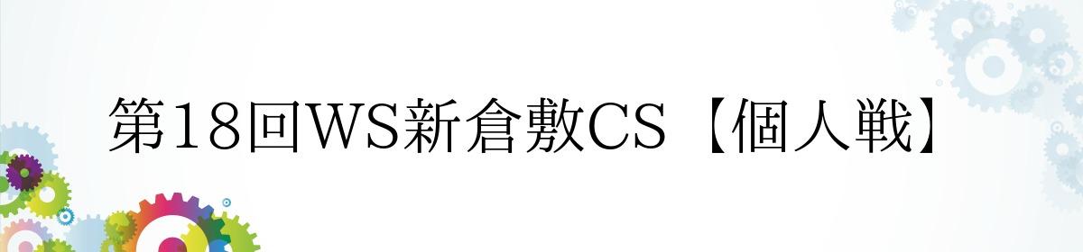 第18回WS新倉敷CS【個人戦】