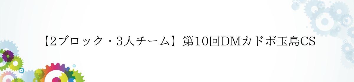 【2ブロック・3人チーム】第10回DMカドボ玉島CS
