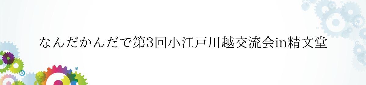 なんだかんだで第3回小江戸川越交流会in精文堂