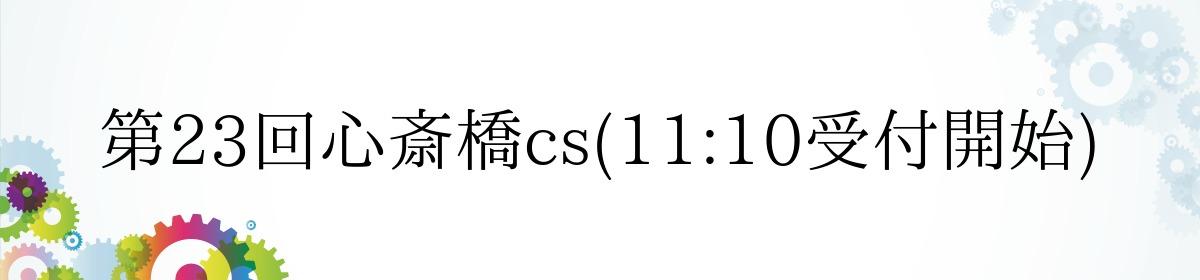 第23回心斎橋cs(11:10受付開始)