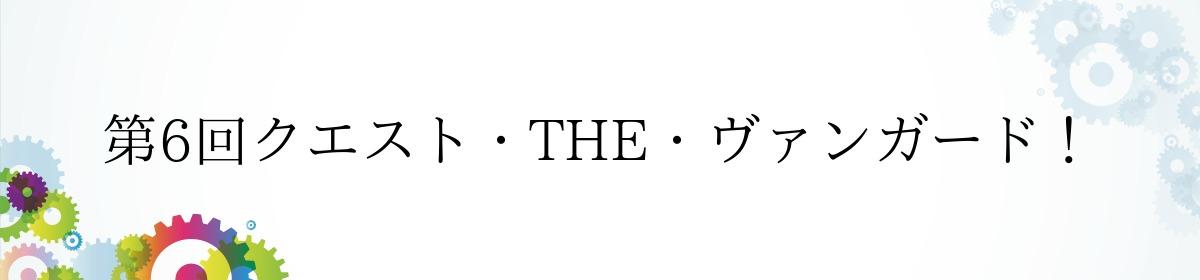 第6回クエスト・THE・ヴァンガード!