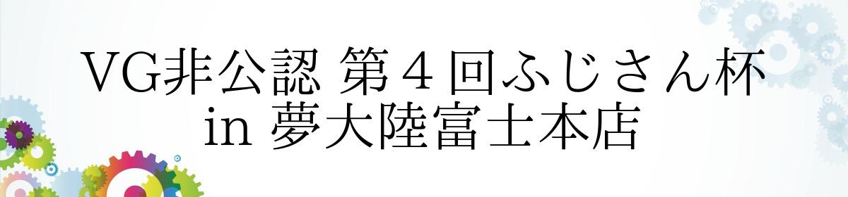 VG非公認 第4回ふじさん杯 in 夢大陸富士本店