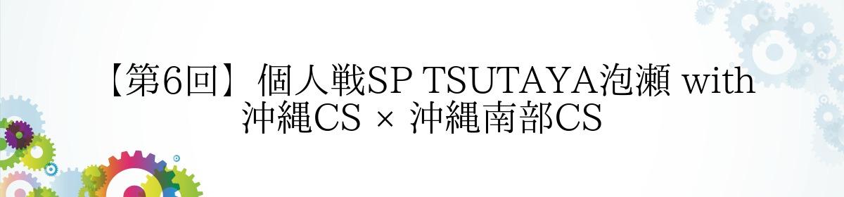 【第6回】個人戦SP TSUTAYA泡瀬 with 沖縄CS × 沖縄南部CS